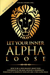 Alpha Male: Stop Being a Wuss - Let Your Inner Alpha Loose! How to Be a Chick Magnet, Boost Your Confidence to the Roof, Develop a Charismatic Personality and Dominate Your Life Like a True Alpha Male Paperback