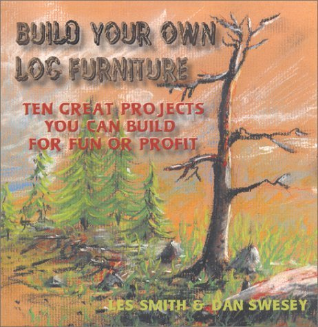 Build Your Own Log Furniture: Ten Great Projects You Can Build For Fun or Profit by Les Smith ()