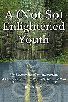 A (Not So) Enlightened Youth: My Uneasy Road to Awareness: A Guide to Finding Yourself from Within by [Fresco, Koi]