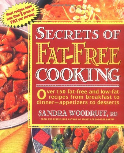 Secrets of Fat-Free Cooking : Over 150 Fat-Free and Low-Fat Recipes from Breakfast to Dinner-Appetizers to Desserts by Sandra Woodruff