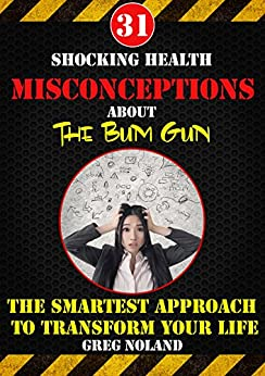 31 Shocking Health Misconceptions About The Bum Gun: The Smartest Approach To Transform The Quality of Your Life (The King of Bathroom Hygiene) by [Noland, Greg]