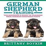 German Shepherd Training: The Beginner's Guide to Training Your German Shepherd Puppy   Brittany Boykin