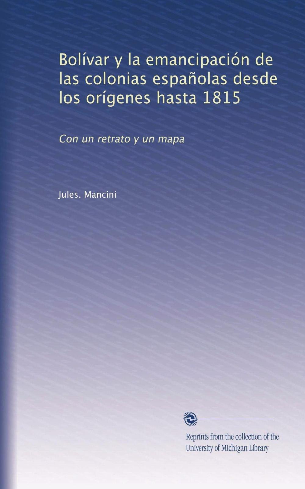Bolívar y la emancipación de las colonias españolas desde los orígenes hasta 1815: Con un retrato y un mapa (Spanish Edition): Jules.