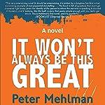 It Won't Always Be This Great: A Novel   Peter Mehlman
