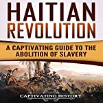 Haitian Revolution: A Captivating Guide to the Abolition of Slavery | Captivating History