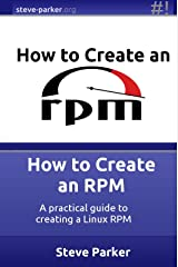 How to Create an RPM: A practical guide to creating a Linux RPM Kindle Edition
