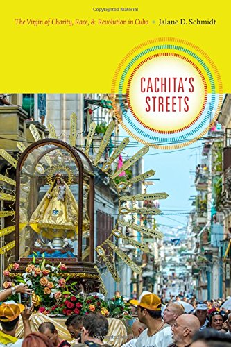 Cachita's Streets: The Virgin of Charity, Race, and Revolution in Cuba (Religious Cultures of African and African Diaspora People)