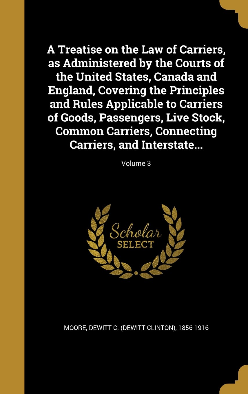 A Treatise on the Law of Carriers, as Administered by the Courts of the United States, Canada and England, Covering the Principles and Rules ... Connecting Carriers, and Interstate...; Vol pdf epub