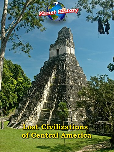 Lost Civilizations of Central America - Planet History