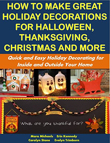How to Make Great Holiday Decorations for Halloween, Thanksgiving, Christmas and More: Quick and Easy Holiday Decorating for Inside and Outside Your Home: Holiday Entertaining