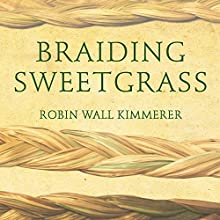 Braiding Sweetgrass: Indigenous Wisdom, Scientific Knowledge and the Teachings of Plants Audiobook by Robin Wall Kimmerer Narrated by Robin Wall Kimmerer