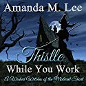 Thistle While You Work: A Wicked Witches of the Midwest Short Audiobook by Amanda M. Lee Narrated by Laura Jennings