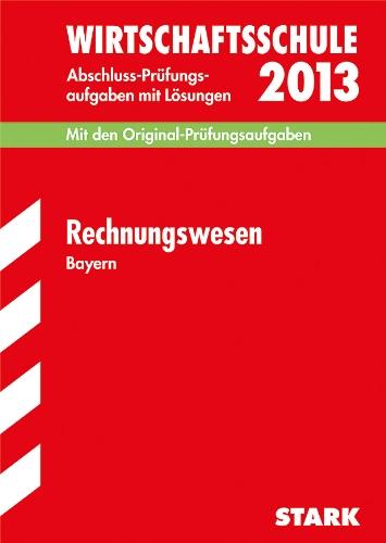 Abschluss-Prüfungsaufgaben Wirtschaftsschule Bayern. Mit Lösungen: Abschluss-Prüfungsaufgaben Wirtschaftsschule Bayern; Rechnungswesen 2013; Mit den Original-Prüfungsaufgaben 2007-2012