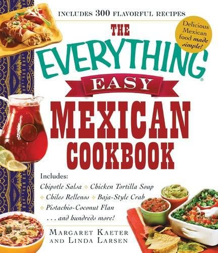 The Everything Easy Mexican Cookbook: Includes Chipotle Salsa, Chicken Tortilla Soup, Chiles Rellenos, Baja-Style Crab, Pistachio-Coconut Flan...and Hundreds (Style Chipotle)