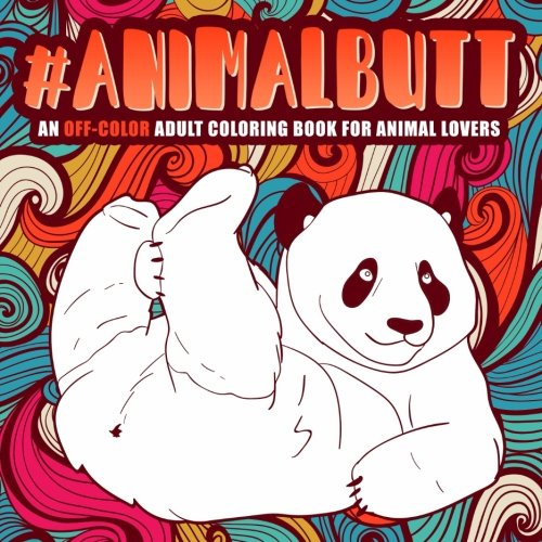Animal Butt: An Off-Color Adult Coloring Book for Animal Lovers: An Irreverent, Hilarious & Unique Antistress Colouring Gift with Funny Sloth, ... Mindful Meditation & Stress Relief