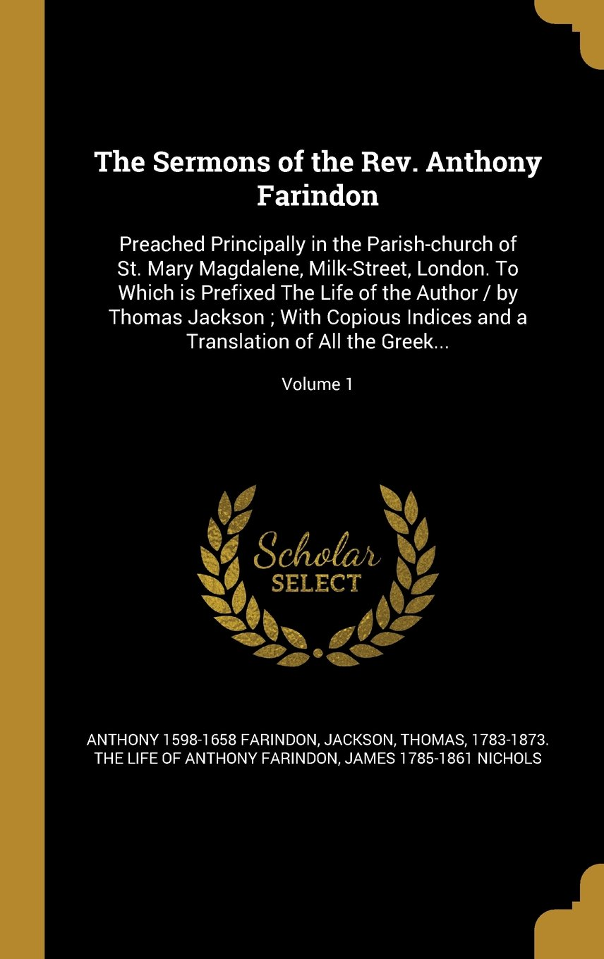 Download The Sermons of the REV. Anthony Farindon: Preached Principally in the Parish-Church of St. Mary Magdalene, Milk-Street, London. to Which Is Prefixed ... a Translation of All the Greek...; Volume 1 pdf