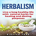 Herbalism: Live a Long Healthy Life with Natural Herbs for Healing and Dieting Purposes Audiobook by Kirsten Yang Narrated by Joana Garcia