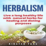 Herbalism: Live a Long Healthy Life with Natural Herbs for Healing and Dieting Purposes | Kirsten Yang