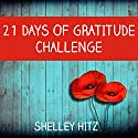 21 Days of Gratitude Challenge: Finding Freedom from Self-Pity and a Negative Attitude (A Life of Gratitude) Audiobook by Shelley Hitz Narrated by Susanna Levitt