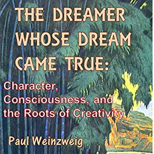 The Dreamer Whose Dream Came True: Character, Consciousness, and the Roots of Creativity Audiobook