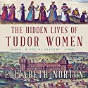 The Hidden Lives of Tudor Women: A Social History Audiobook by Elizabeth Norton Narrated by Jennifer Dixon