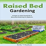 Raised Bed Gardening: A Simple-to-Understand Guide to Raised Bed Gardening for Beginners | Kelly T. Hudson