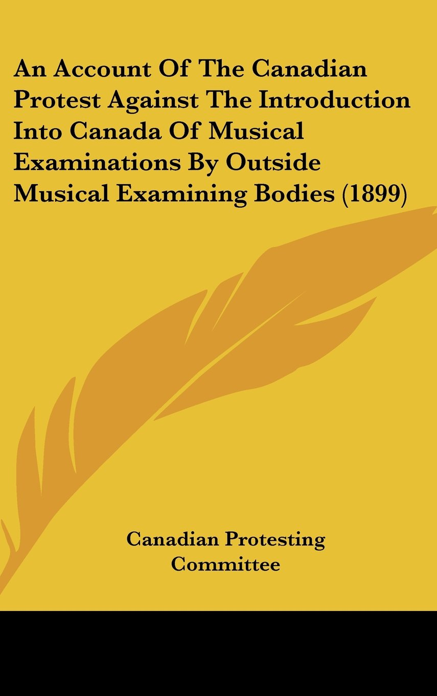 An Account Of The Canadian Protest Against The Introduction Into Canada Of Musical Examinations By Outside Musical Examining Bodies (1899) PDF