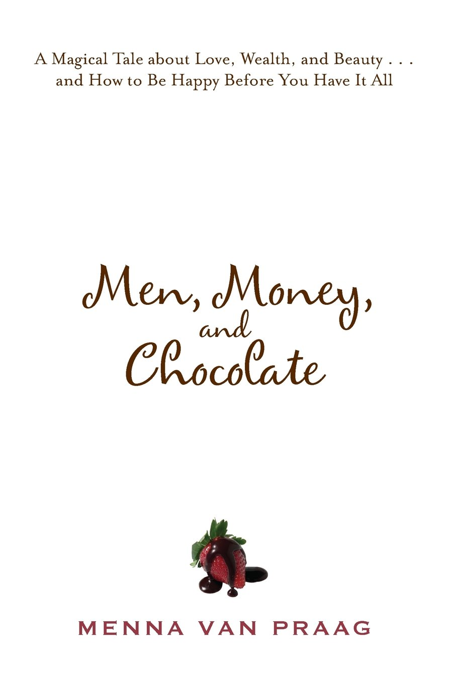 Download Men, Money, and Chocolate: A Magical Tale about Love, Wealth, and Beauty...and How to Be Happy Before You Have It All pdf