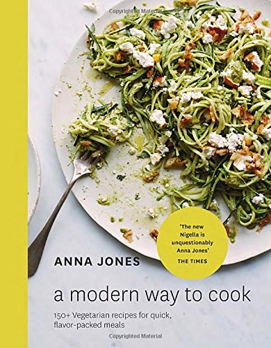 A Modern Way to Cook: 150+ Vegetarian Recipes for Quick, Flavor-Packed Meals by Anna Jones