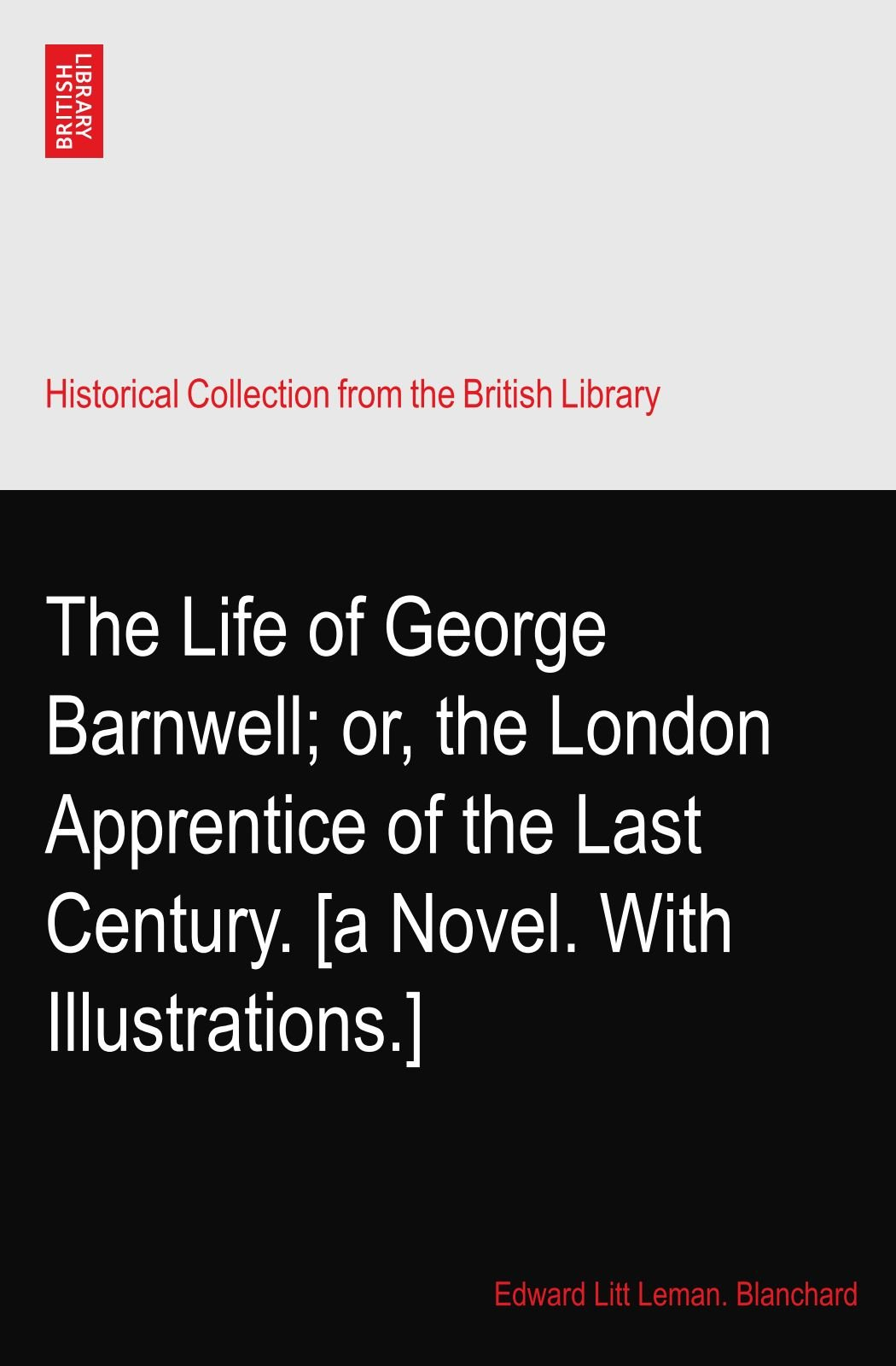 The Life of George Barnwell; or, the London Apprentice of the Last Century. [a Novel. With Illustrations.] pdf