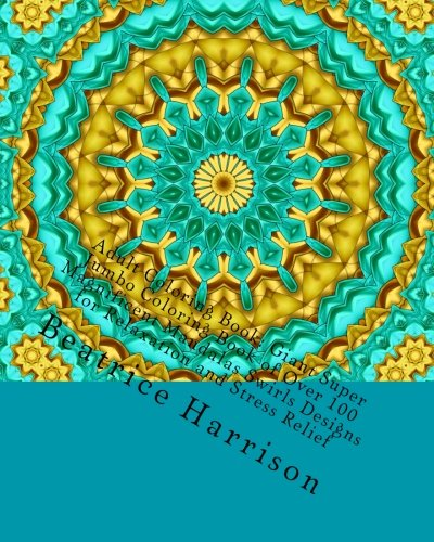 Adult Coloring Book: Giant Super Jumbo Coloring Book of Over 100 Magnificent Mandalas Swirls Designs for Relaxation and Stress Relief (Adult Coloring Books)