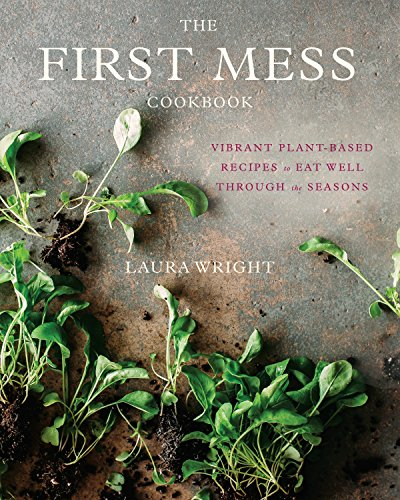 The First Mess Cookbook: Vibrant Plant-Based Recipes to Eat Well Through the Seasons [Laura Wright] (Tapa Dura)