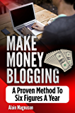 Make Money Blogging: A Proven Method to 6 Figures A Year