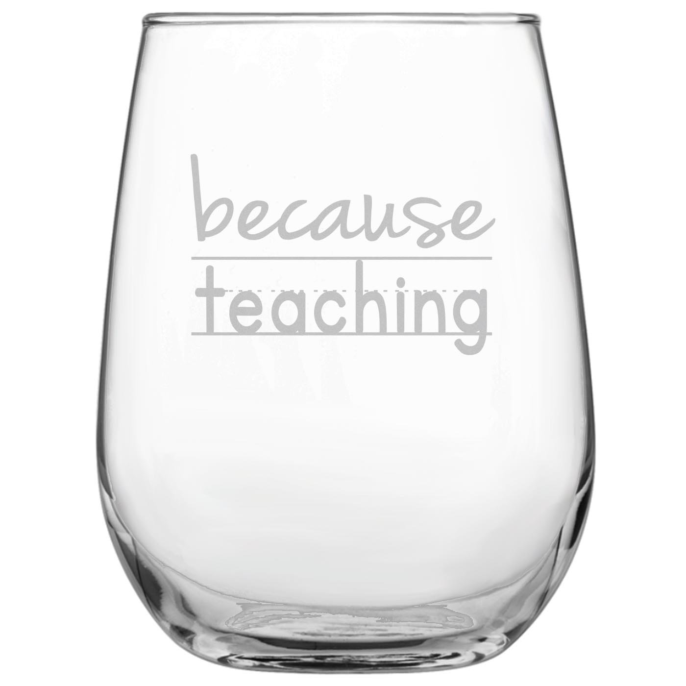 Because Teaching Funny 17oz Stemless Funny Wine Glass - Engraved Gift for Teacher • University • College • Professor • Teacher's Gift • Homeschool • Back to School