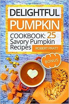 Delightful Pumpkin Cookbook: 25 Savory Pumpkin Recipes: Full Color