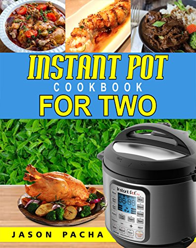Instant Pot Cookbook For Two: 101 Amazingly Fast, Simple & Flavorful Recipes Made For Your Instant Pot Electric Pressure Cooker (Easy, Healthy and Delicious Instant Pot Cooking Book for Couples) by Jason  Pacha