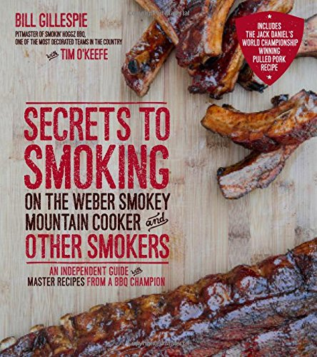Secrets to Smoking on the Weber Smokey Mountain Cooker and Other Smokers: An Independent Guide with Master Recipes from a BBQ Champion from Gillespie Bill