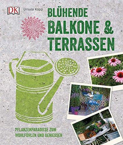 Blühende Balkone & Terrassen: Pflanzenparadiese zum Wohlfühlen und Genießen