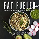 Fett Fueled: Complete Program & Meal Plan: Uncover Your Best Self by Fueling; and Healing, with Fat and Whole Food-Based Nutritional Ketosis