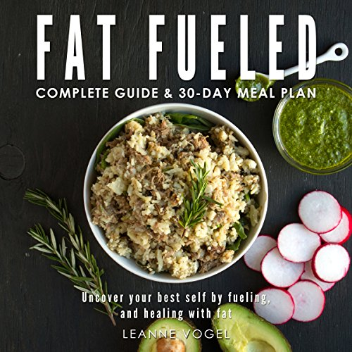 Fat Fueled: Complete Program & Meal Plan: Uncover Your Best Self by Fueling; and Healing, with Fat and Whole Food-Based Nutritional Ketosis by Leanne Vogel