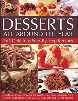 Desserts All Around The Year 365 Delicious Step By Recipes Fabulously Indulgent Sweet Temptations For Every Occasion From Creamy Puddings And Rich