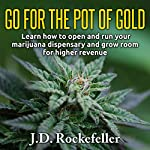 Go for the Pot of Gold: Learn How to Open and Run Your Marijuana Dispensary and Grow Room for Higher Revenue | J. D. Rockefeller