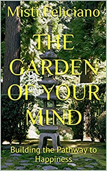 The Garden of Your Mind: Building the Pathway to Happiness by [Feliciano, Misti]