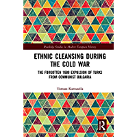 Ethnic Cleansing During the Cold War: The Forgotten 1989 Expulsion of Turks from Communist Bulgaria (Routledge Studies in Modern European History Book 57)