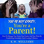 You're Not Crazy, You're a Parent!: How to Manage Your Stress, Your Family and Your Work by Establishing Boundaries and Creating a Balance | K.W. Williams