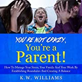 You're Not Crazy, You're a Parent!: How to Manage Your Stress, Your Family and Your Work by Establishing Boundaries and Creating a Balance
