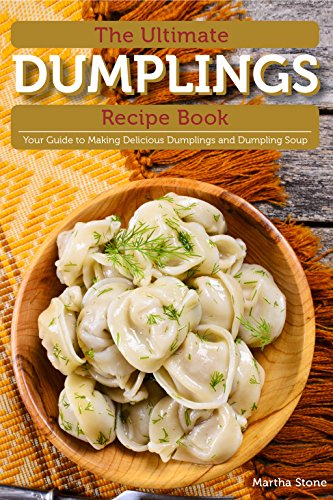 The Ultimate Dumplings Recipe Book: Your Guide to Making Delicious Dumplings and Dumpling Soup by Martha Stone