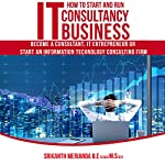 How to Start and Run IT Consultancy Business: Become a Consultant, IT Entrepreneur or Start an Information Technology Consulting Firm | Srikanth Merianda