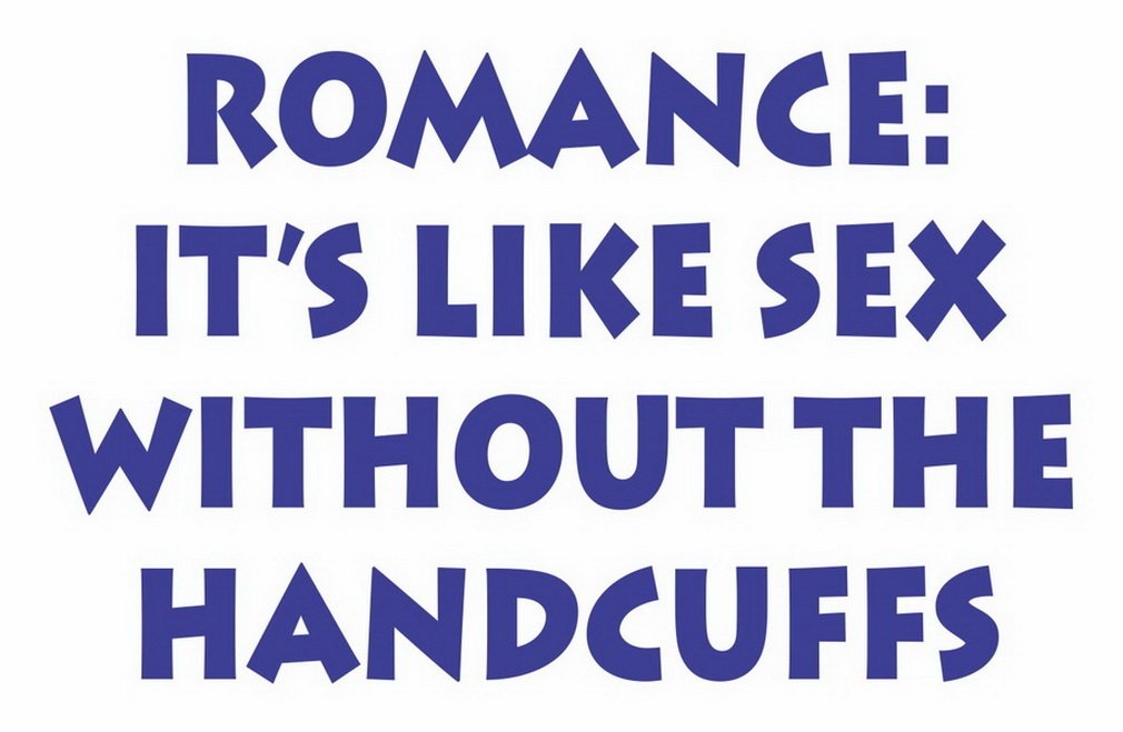 Romance its like sex without the handcuffs