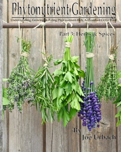 Phytonutrient Gardening - Part 3 Herbs and Spices: Understanding, Growing and Eating Phytonutrient-Rich, Antioxidant-Dense Food (Volume 3)